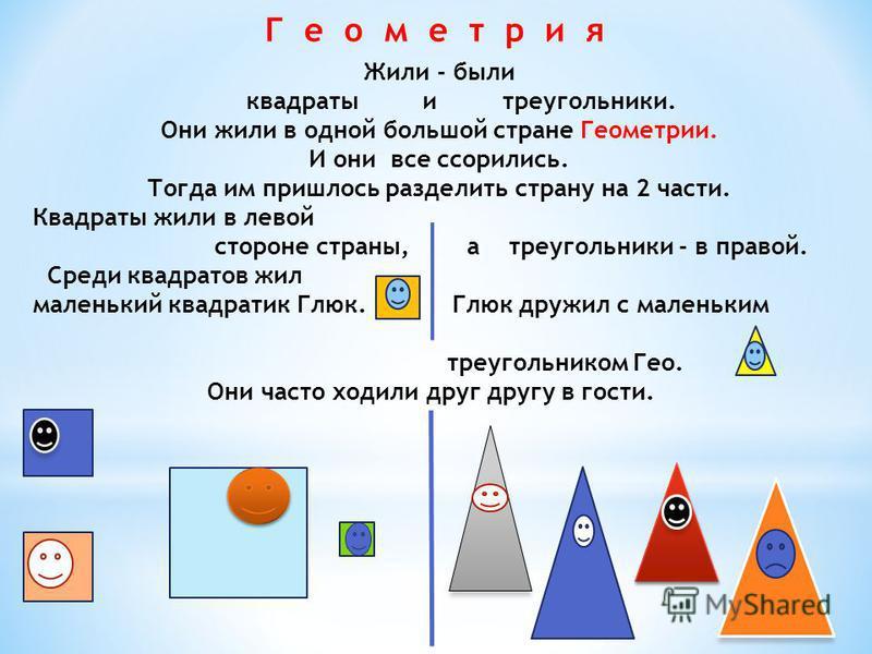 Г е о м е т р и я Жили - были квадраты и треугольники. Они жили в одной большой стране Геометрии. И они все ссорились. Тогда им пришлось разделить страну на 2 части. Квадраты жили в левой стороне страны, а треугольники - в правой. Среди квадратов жил
