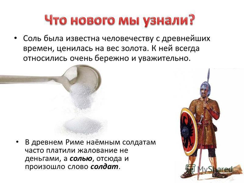 Соль была известна человечеству с древнейших времен, ценилась на вес золота. К ней всегда относились очень бережно и уважительно. В древнем Риме наёмным солдатам часто платили жалование не деньгами, а солью, отсюда и произошло слово солдат.