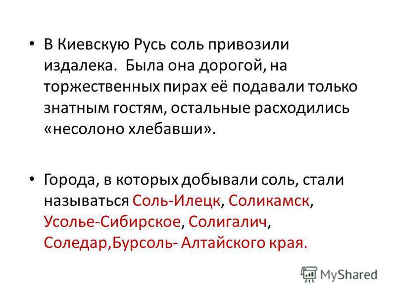 В Киевскую Русь соль привозили издалека. Была она дорогой, на торжественных пирах её подавали только знатным гостям, остальные расходились «несолоно хлебавши». Города, в которых добывали соль, стали называться Соль-Илецк, Соликамск, Усолье-Сибирское,