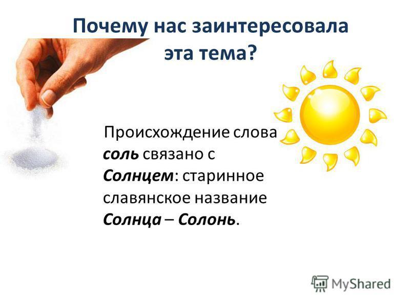 Почему нас заинтересовала эта тема? Происхождение слова соль связано с Солнцем: старинное славянское название Солнца – Солонь.