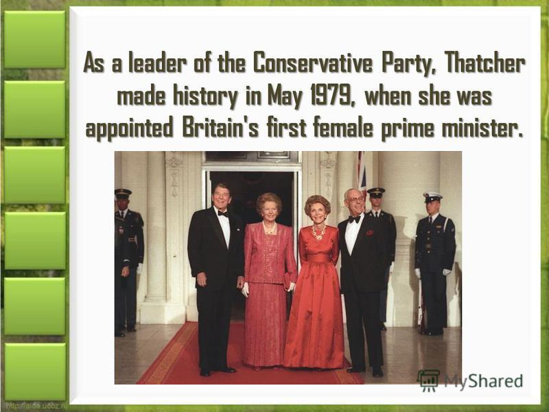 As a leader of the Conservative Party, Thatcher made history in May 1979, when she was appointed Britain's first female prime minister.