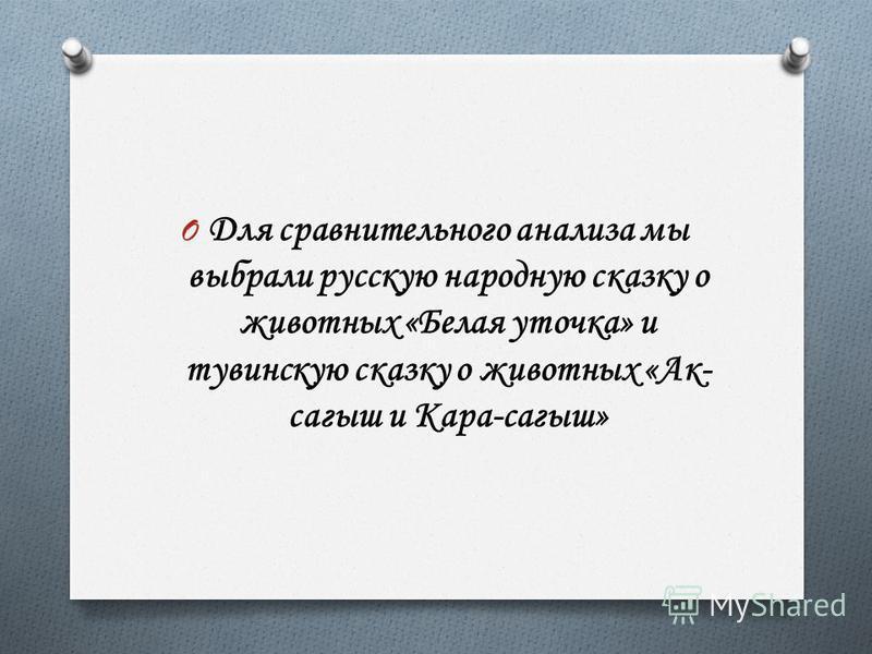 O Для сравнительного анализа мы выбрали русскую народную сказку о животных «Белая уточка» и тувинскую сказку о животных «Ак- сагыш и Кара-сагыш»