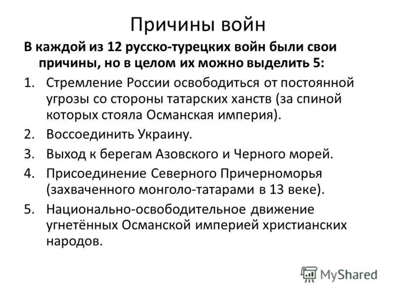 Причины войн В каждой из 12 русско-турецких войн были свои причины, но в целом их можно выделить 5: 1. Стремление России освободиться от постоянной угрозы со стороны татарских ханств (за спиной которых стояла Османская империя). 2. Воссоединить Украи