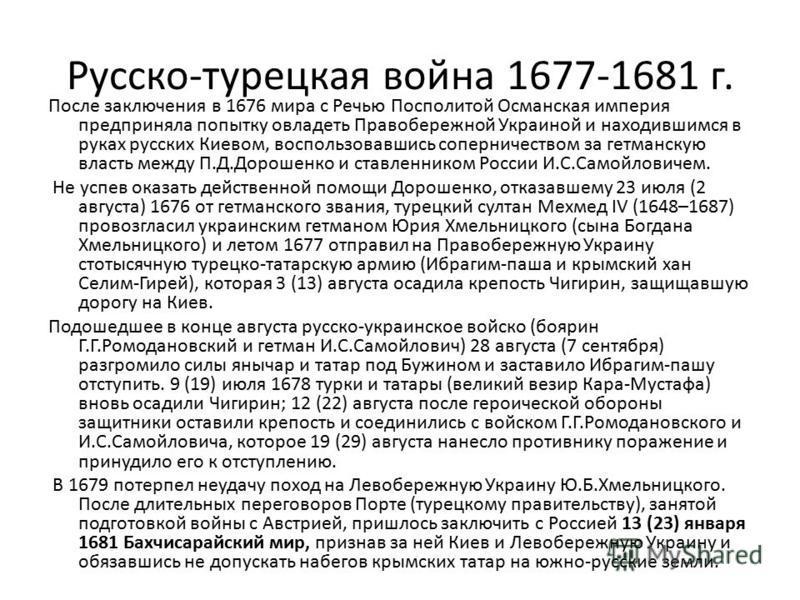 Русско-турецкая война 1677-1681 г. После заключения в 1676 мира с Речью Посполитой Османская империя предприняла попытку овладеть Правобережной Украиной и находившимся в руках русских Киевом, воспользовавшись соперничеством за гетманскую власть между