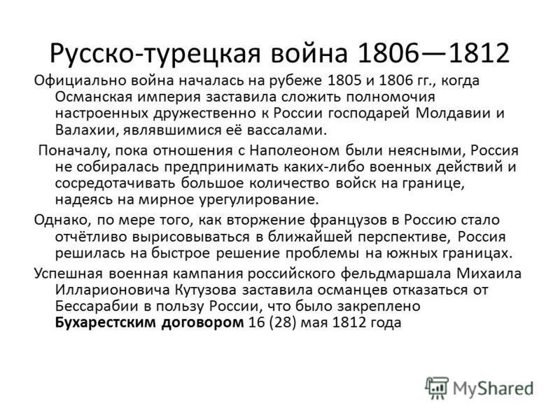 Русско-турецкая война 18061812 Официально война началась на рубеже 1805 и 1806 гг., когда Османская империя заставила сложить полномочия настроенных дружественно к России господарей Молдавии и Валахии, являвшимися её вассалами. Поначалу, пока отношен
