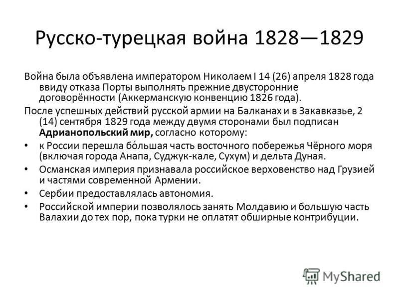 Русско-турецкая война 18281829 Война была объявлена императором Николаем I 14 (26) апреля 1828 года ввиду отказа Порты выполнять прежние двусторонние договорённости (Аккерманскую конвенцию 1826 года). После успешных действий русской армии на Балканах