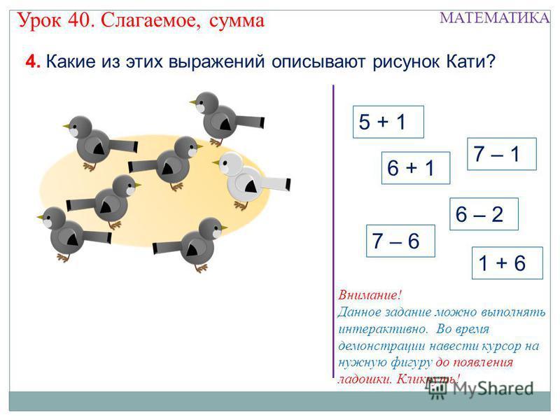 5 + 1 6 + 1 6 – 2 4. Какие из этих выражений описывают рисунок Кати? Урок 40. Слагаемое, сумма МАТЕМАТИКА 1 + 6 7 – 1 7 – 6 Внимание! Данное задание можно выполнять интерактивно. Во время демонстрации навести курсор на нужную фигуру до появления ладо