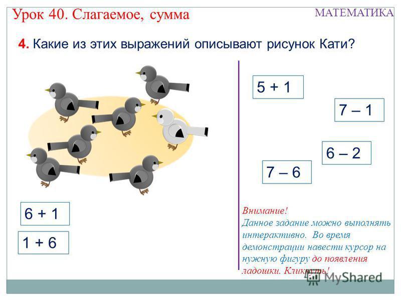 5 + 1 1 + 6 7 – 1 6 – 2 4. Какие из этих выражений описывают рисунок Кати? Урок 40. Слагаемое, сумма МАТЕМАТИКА 7 – 6 Внимание! Данное задание можно выполнять интерактивно. Во время демонстрации навести курсор на нужную фигуру до появления ладошки. К
