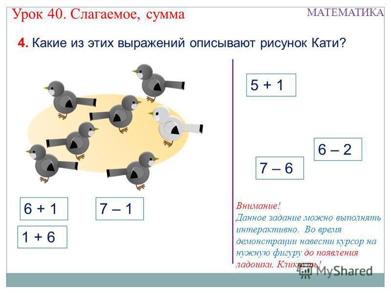5 + 1 6 – 2 7 – 6 4. Какие из этих выражений описывают рисунок Кати? Урок 40. Слагаемое, сумма МАТЕМАТИКА 1 + 6 6 + 16 + 1 7 – 1 Внимание! Данное задание можно выполнять интерактивно. Во время демонстрации навести курсор на нужную фигуру до появления