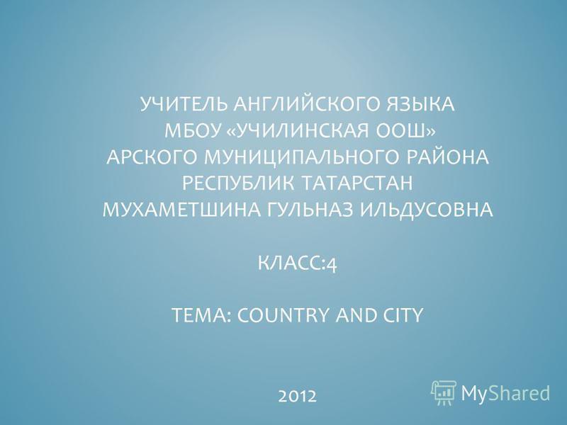 УЧИТЕЛЬ АНГЛИЙСКОГО ЯЗЫКА МБОУ «УЧИЛИНСКАЯ ООШ» АРСКОГО МУНИЦИПАЛЬНОГО РАЙОНА РЕСПУБЛИК ТАТАРСТАН МУХАМЕТШИНА ГУЛЬНАЗ ИЛЬДУСОВНА КЛАСС:4 ТЕМА: COUNTRY AND CITY 2012