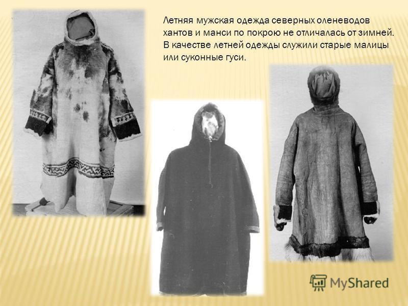 Летняя мужская одежда северных оленеводов хантов и манси по покрою не отличалась от зимней. В качестве летней одежды служили старые малицы или суконные гуси.