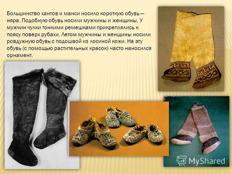 Большинство хантов и манси носило короткую обувь нара. Подобную обувь носили мужчины и женщины. У мужчин чулки тонкими ремешками прикреплялись к поясу поверх рубахи. Летом мужчины и женщины носили ровдужную обувь с подошвой из лосиной кожи. На эту об
