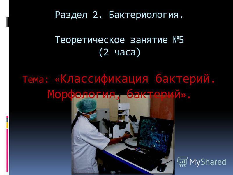 Раздел 2. Бактериология. Теоретическое занятие 5 (2 часа) Тема: « Классификация бактерий. Морфология, бактерий ».