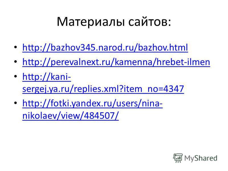 Материалы сайтов: http://bazhov345.narod.ru/bazhov.html http://perevalnext.ru/kamenna/hrebet-ilmen http://kani- sergej.ya.ru/replies.xml?item_no=4347 http://kani- sergej.ya.ru/replies.xml?item_no=4347 http://fotki.yandex.ru/users/nina- nikolaev/view/