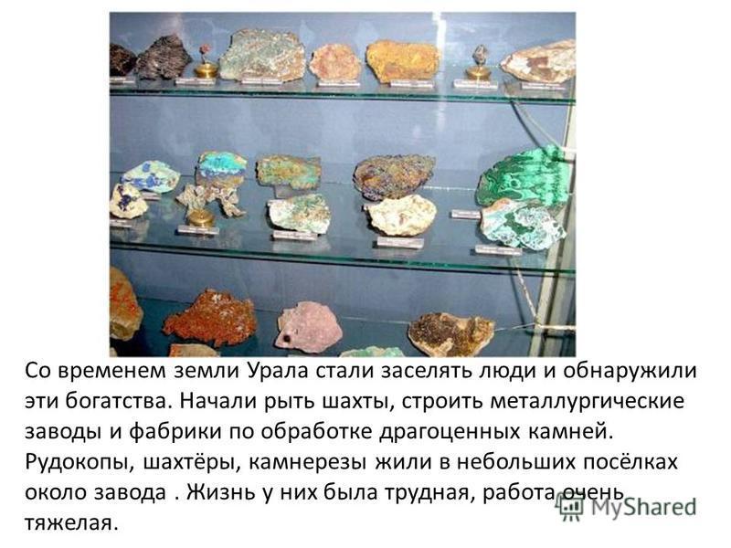Со временем земли Урала стали заселять люди и обнаружили эти богатства. Начали рыть шахты, строить металлургические заводы и фабрики по обработке драгоценных камней. Рудокопы, шахтёры, камнерезы жили в небольших посёлках около завода. Жизнь у них был