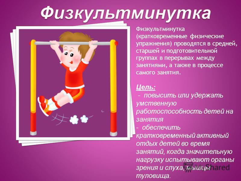 Физкультминутка (кратковременные физические упражнения) проводятся в средней, старшей и подготовительной группах в перерывах между занятиями, а также в процессе самого занятия. Цель: - повысить или удержать умственную работоспособность детей на занят