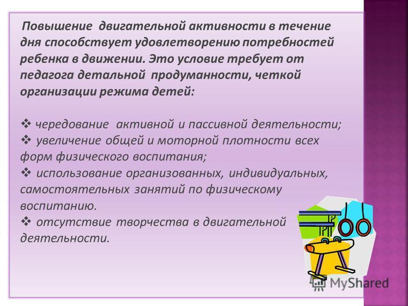 Повышение двигательной активности в течение дня способствует удовлетворению потребностей ребенка в движении. Это условие требует от педагога детальной продуманности, четкой организации режима детей: чередование активной и пассивной деятельности; увел