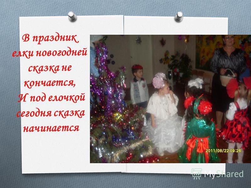 В праздник елки новогодней сказка не кончается, И под елочкой сегодня сказка начинается
