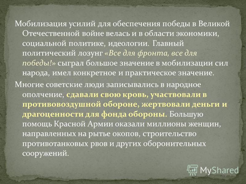 Мобилизация усилий для обеспечения победы в Великой Отечественной войне велась и в области экономики, социальной политике, идеологии. Главный политический лозунг «Все для фронта, все для победы!» сыграл большое значение в мобилизации сил народа, имел