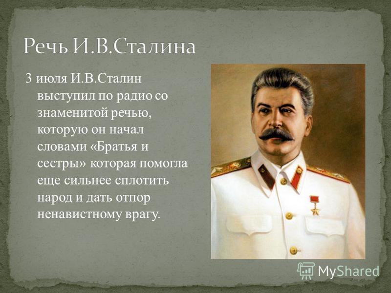 3 июля И.В.Сталин выступил по радио со знаменитой речью, которую он начал словами «Братья и сестры» которая помогла еще сильнее сплотить народ и дать отпор ненавистному врагу.