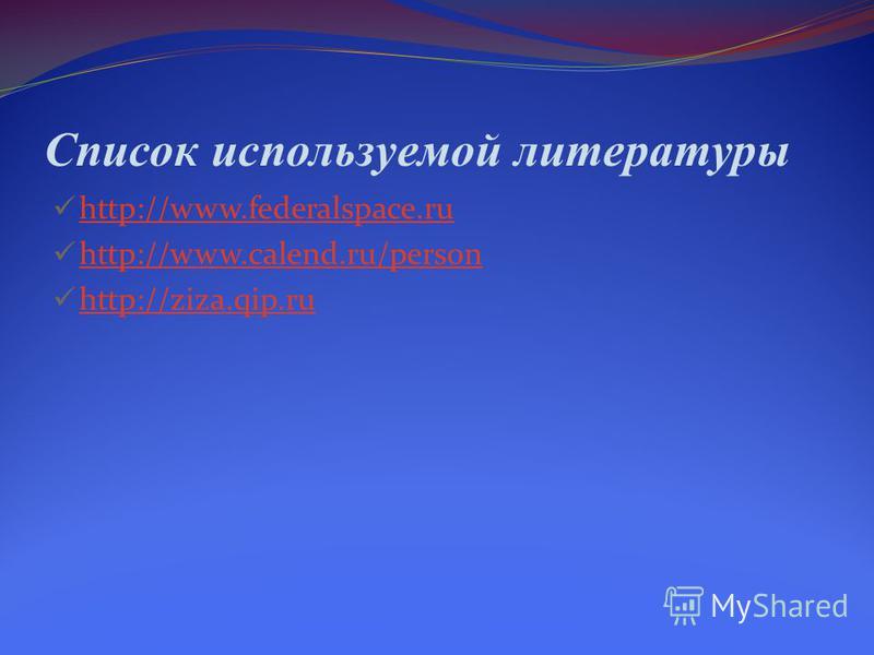 Список используемой литературы http://www.federalspace.ru http://www.calend.ru/person http://ziza.qip.ru