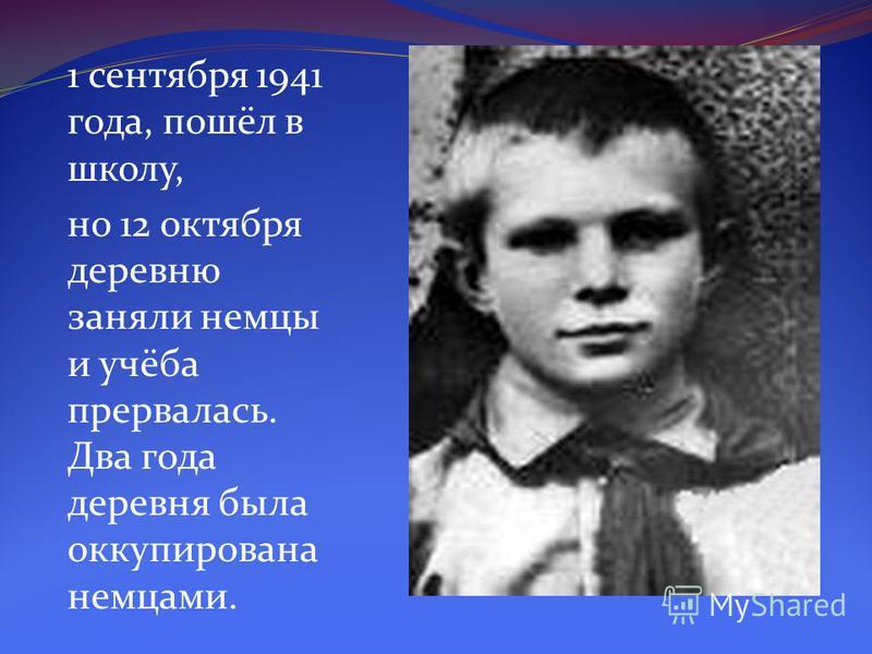 1 сентября 1941 года, пошёл в школу, но 12 октября деревню заняли немцы и учёба прервалась. Два года деревня была оккупирована немцами.