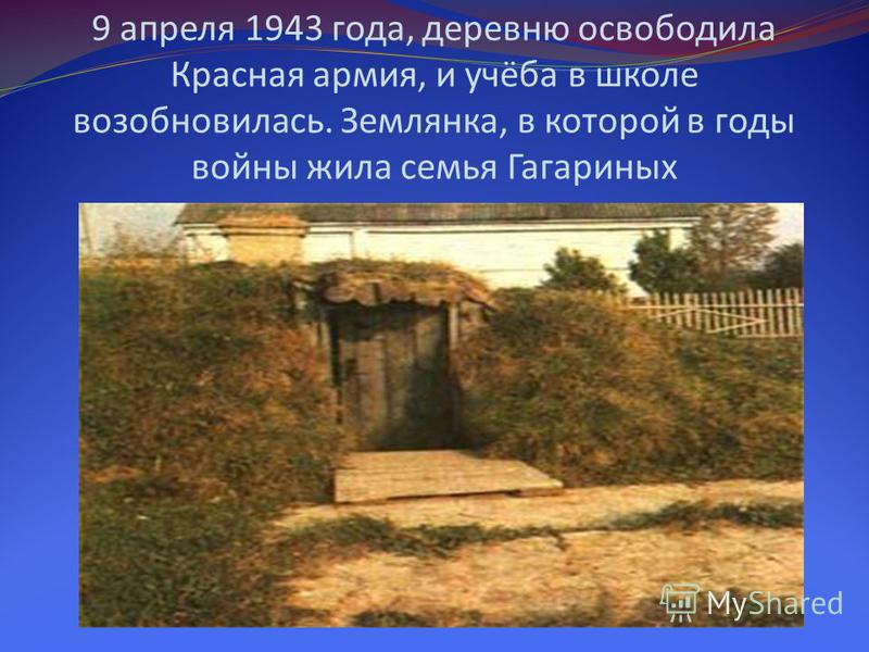 9 апреля 1943 года, деревню освободила Красная армия, и учёба в школе возобновилась. Землянка, в которой в годы войны жила семья Гагариных