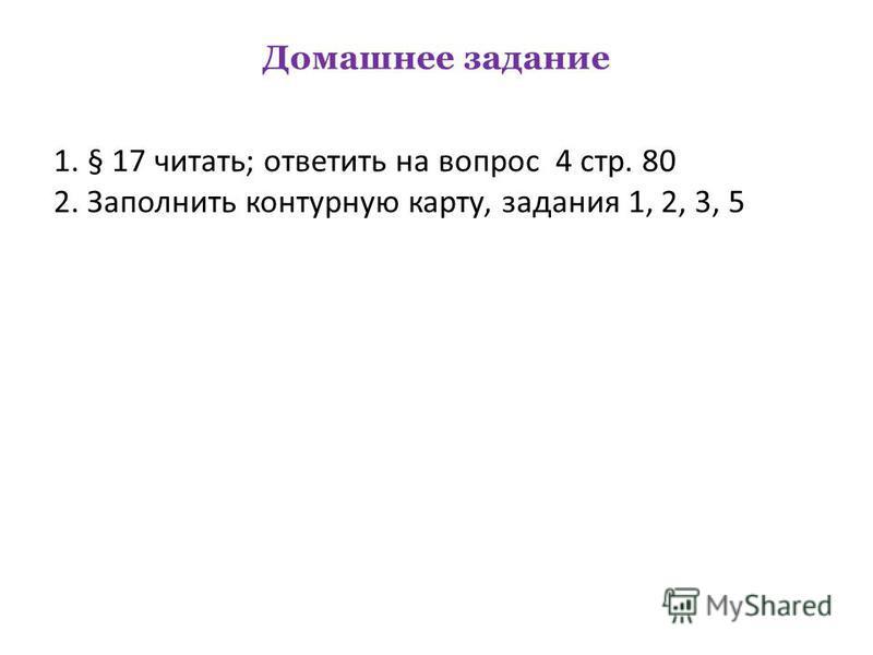 Домашнее задание 1. § 17 читать; ответить на вопрос 4 стр. 80 2. Заполнить контурную карту, задания 1, 2, 3, 5