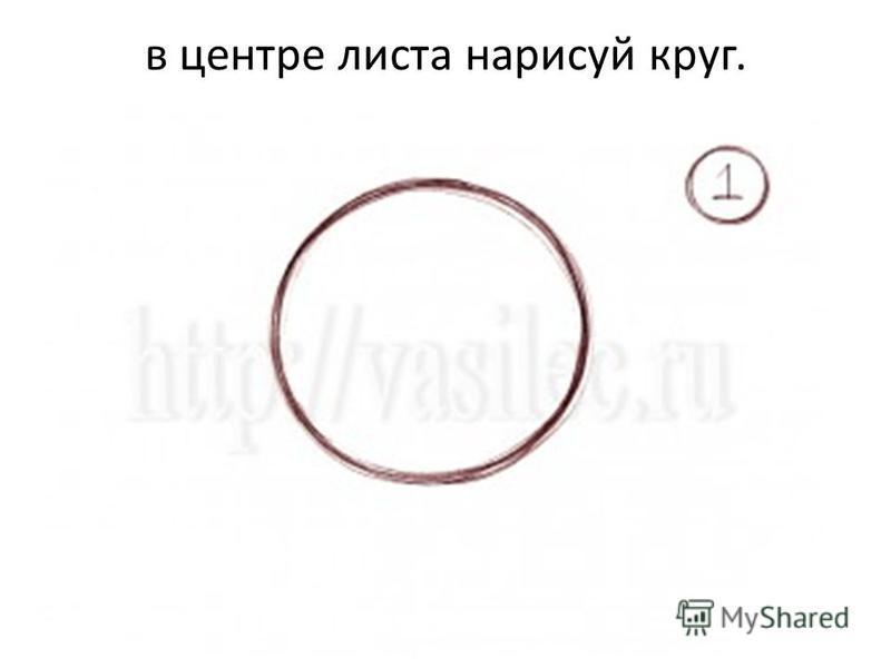 в центре листа нарисуй круг.