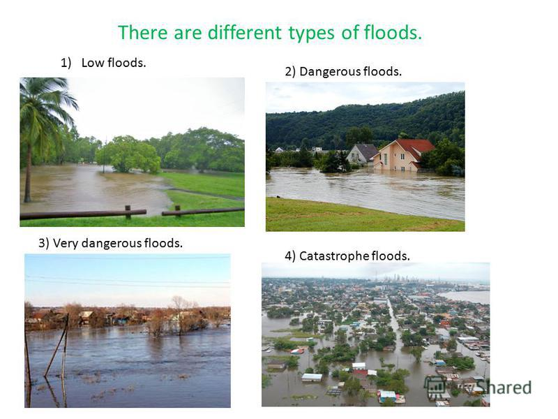 j There are different types of floods. 1)Low floods. 2) Dangerous floods. 3) Very dangerous floods. 4) Catastrophe floods.