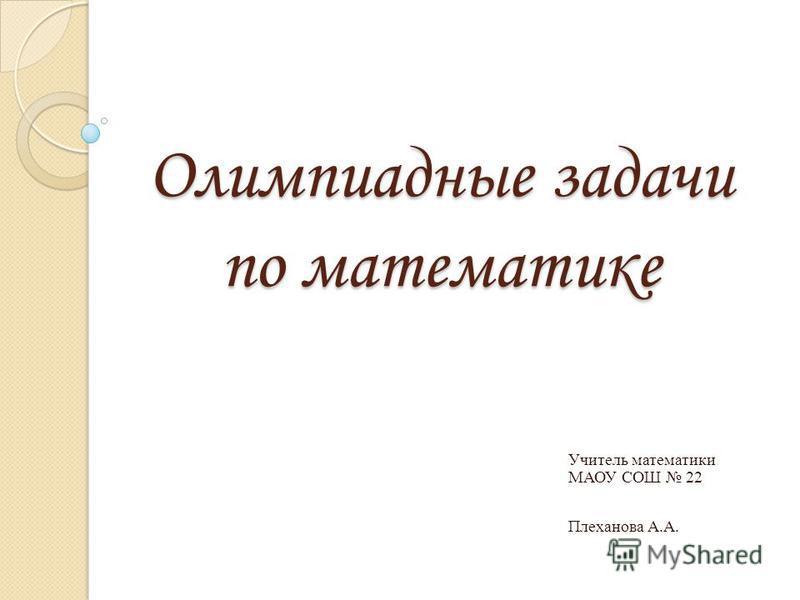 Олимпиадные задачи по математике Учитель математики МАОУ СОШ 22 Плеханова А.А.