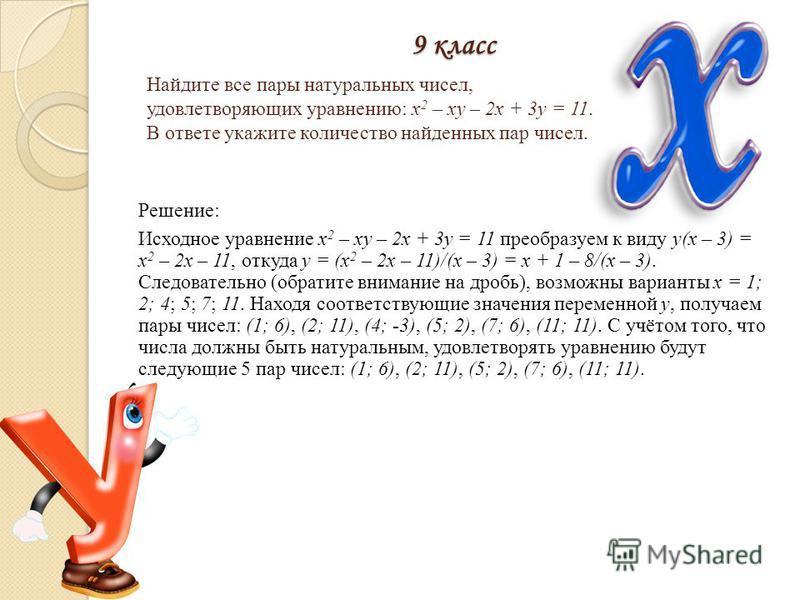 9 класс Решение: Исходное уравнение x 2 – xy – 2x + 3y = 11 преобразуем к виду y(x – 3) = x 2 – 2x – 11, откуда y = (x 2 – 2x – 11)/(x – 3) = x + 1 – 8/(x – 3). Следовательно (обратите внимание на дробь), возможны варианты x = 1; 2; 4; 5; 7; 11. Нахо