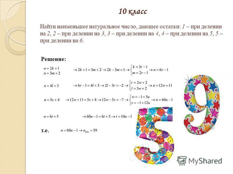 10 класс Решение: т.е. Найти наименьшее натуральное число, дающее остатки: 1 – при делении на 2, 2 – при делении на 3, 3 – при делении на 4, 4 – при делении на 5, 5 – при делении на 6.