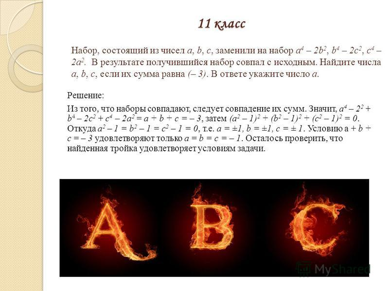 11 класс Решение: Из того, что наборы совпадают, следует совпадение их сумм. Значит, а 4 – 2 2 + b 4 – 2 с 2 + с 4 – 2 а 2 = а + b + с = – 3, затем (а 2 – 1) 2 + (b 2 – 1) 2 + (с 2 – 1) 2 = 0. Откуда а 2 – 1 = b 2 – 1 = с 2 – 1 = 0, т.е. а = ±1, b =