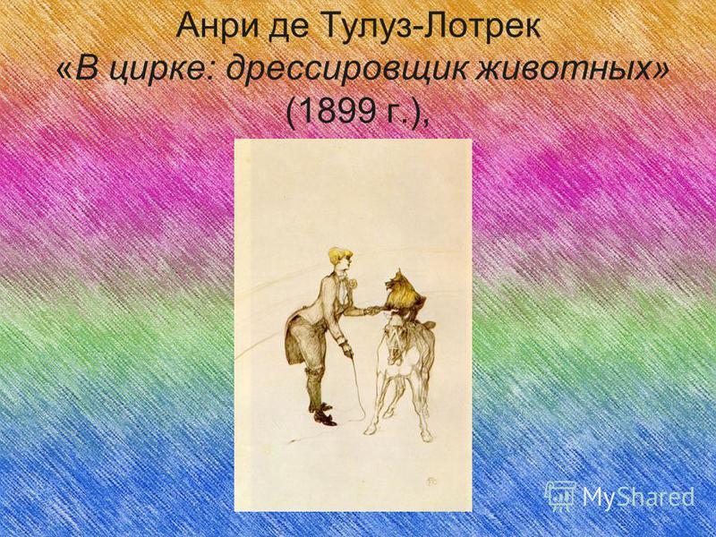 Анри де Тулуз-Лотрек «В цирке: дрессировщик животных» (1899 г.),