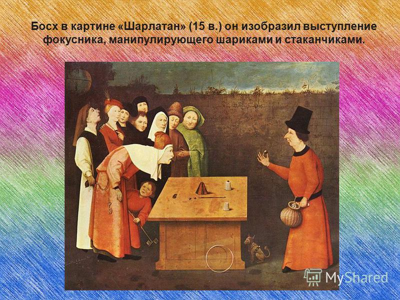 Босх в картине «Шарлатан» (15 в.) он изобразил выступление фокусника, манипулирующего шариками и стаканчиками.