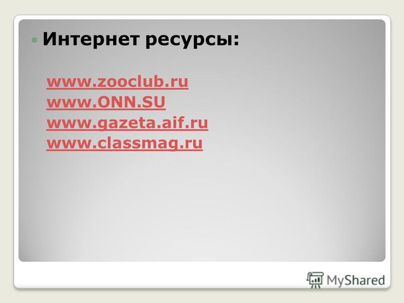 Интернет ресурсы: www.zooclub.ru www.ONN.SU www.gazeta.aif.ruwww.gazeta.aif.ru www.classmag.ru