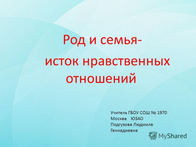 Род и семья- исток нравственных отношений Учитель ГБОУ СОШ 1970 Москва ЮЗАО Подгузова Людмилв Геннадиевна