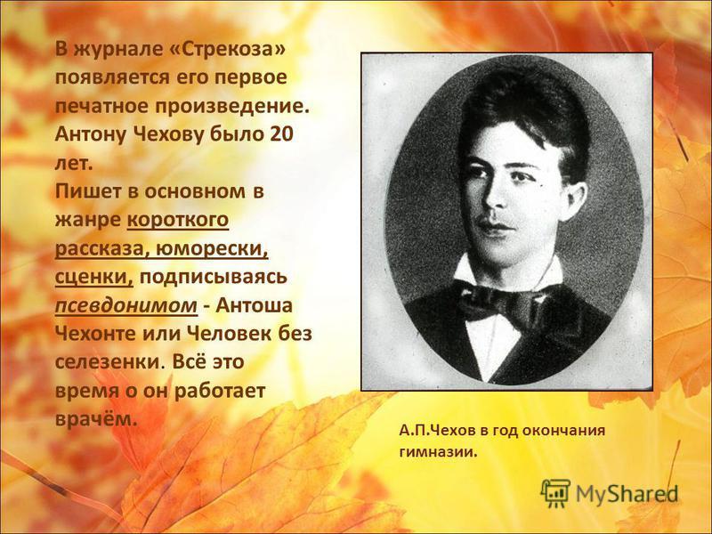 В журнале «Стрекоза» появляется его первое печатное произведение. Антону Чехову было 20 лет. Пишет в основном в жанре короткого рассказа, юморески, сценки, подписываясь псевдонимом - Антоша Чехонте или Человек без селезенки. Всё это время о он работа