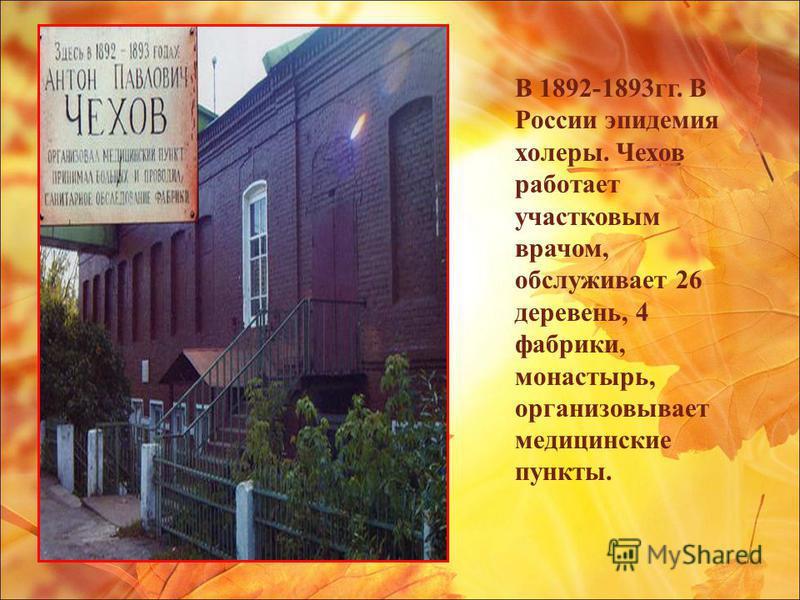 В 1892-1893 гг. В России эпидемия холеры. Чехов работает участковым врачом, обслуживает 26 деревень, 4 фабрики, монастырь, организовывает медицинские пункты.
