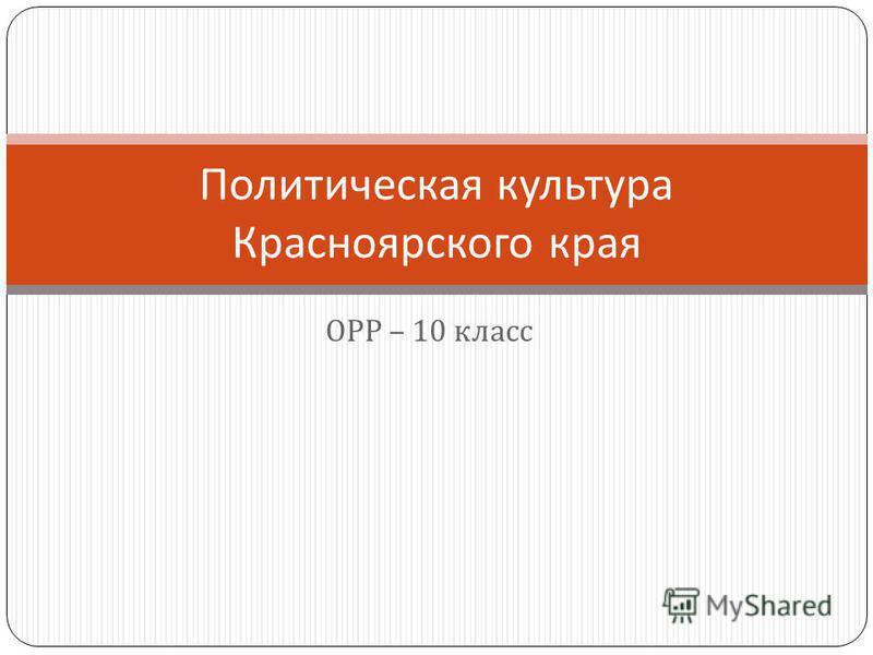 ОРР – 10 класс Политическая культура Красноярского края