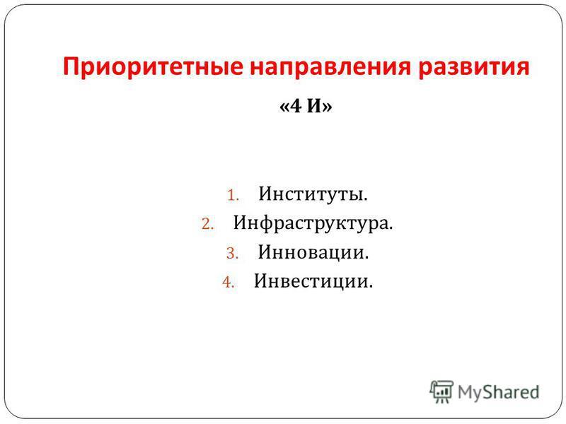 Приоритетные направления развития «4 И » 1. Институты. 2. Инфраструктура. 3. Инновации. 4. Инвестиции.