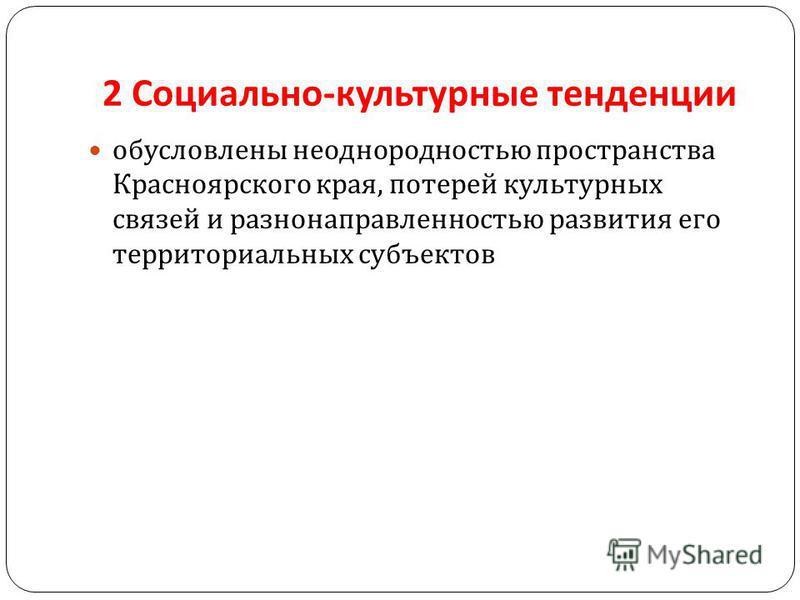 2 Социально - культурные тенденции обусловлены неоднородностью пространства Красноярского края, потерей культурных связей и разнонаправленностью развития его территориальных субъектов