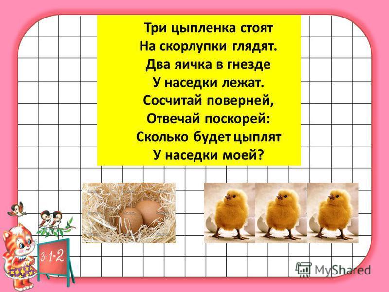 Три цыпленка стоят На скорлупки глядят. Два яичка в гнезде У наседки лежат. Сосчитай поверней, Отвечай поскорей: Сколько будет цыплят У наседки моей?
