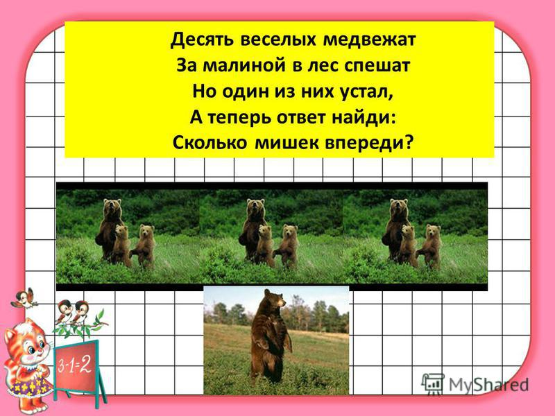 Десять веселых медвежат За малиной в лес спешат Но один из них устал, А теперь ответ найди: Сколько мишек впереди?