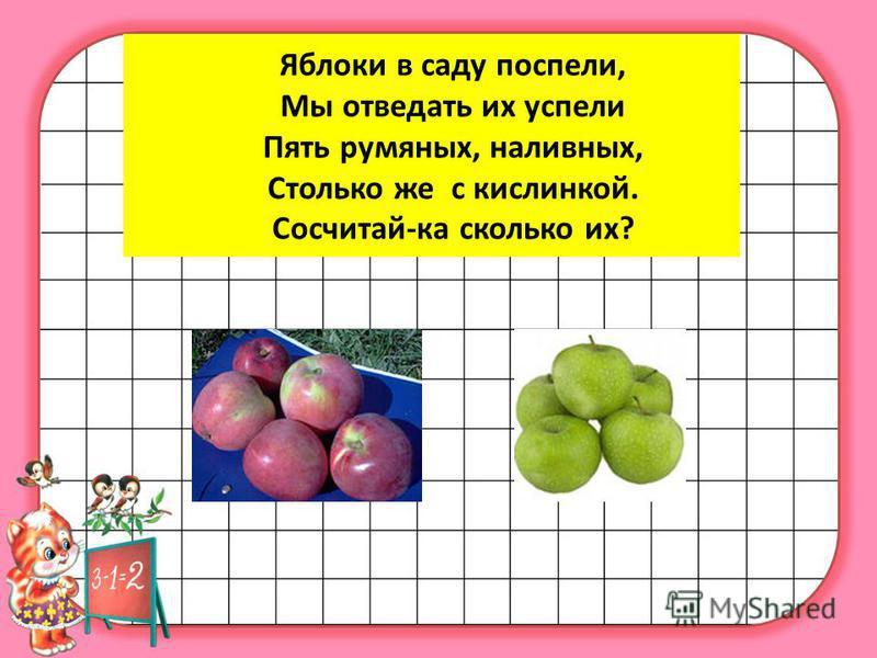 Яблоки в саду поспели, Мы отведать их успели Пять румяных, наливных, Столько же с кислинкой. Сосчитай-ка сколько их?