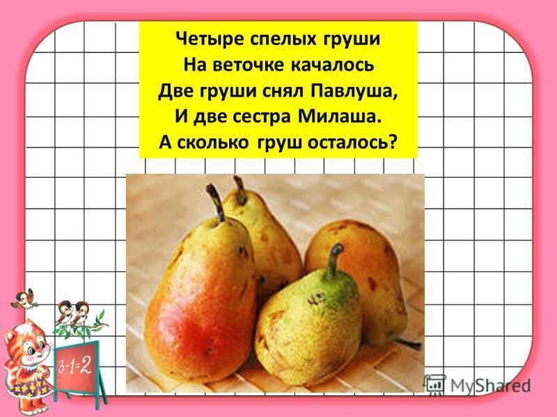 Четыре спелых груши На веточке качалось Две груши снял Павлуша, И две сестра Милаша. А сколько груш осталось?