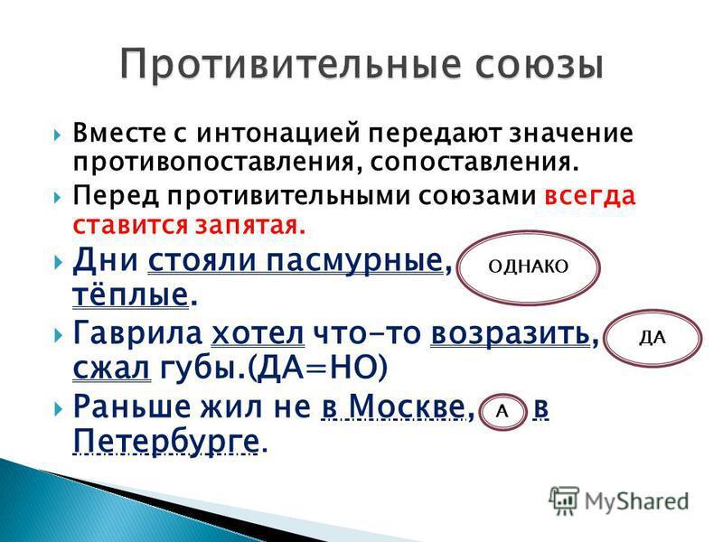 Вместе с интонацией передают значение противопоставления, сопоставления. Перед противительными союзами всегда ставится запятая. Дни стояли пасмурные, однако тёплые. Гаврила хотел что-то возразить, да сжал губы.(ДА=НО) Раньше жил не в Москве, а в Пете