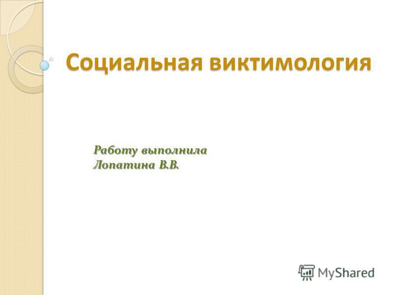 Социальная виктимология Работу выполнила Лопатина В.В.