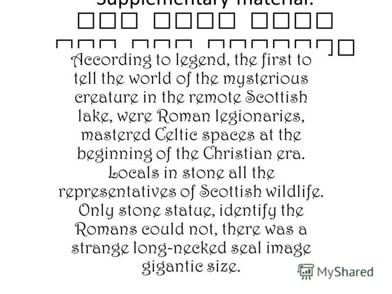 Supplementary material: And what says the old legend? According to legend, the first to tell the world of the mysterious creature in the remote Scottish lake, were Roman legionaries, mastered Celtic spaces at the beginning of the Christian era. Local